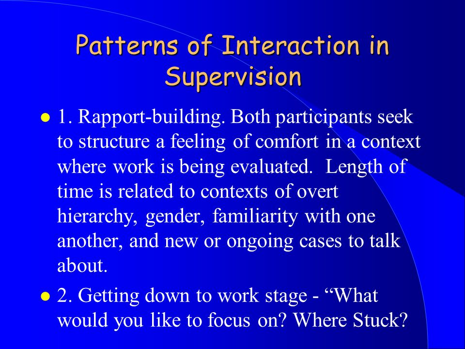 Patterns of Interaction in Supervision l 1. Rapport-building.