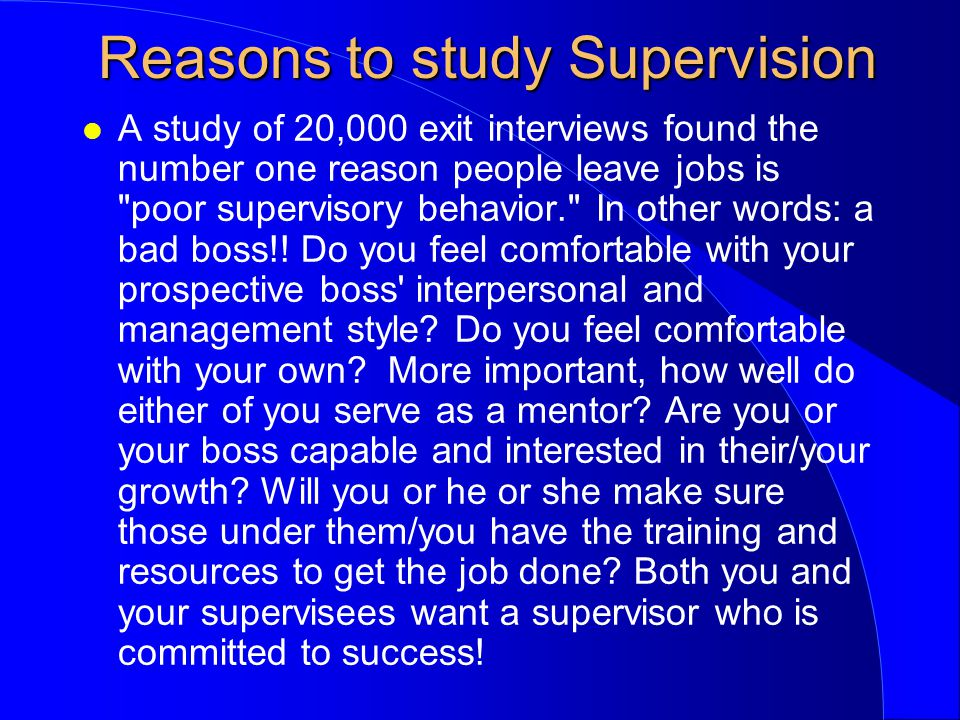 Reasons to study Supervision l A study of 20,000 exit interviews found the number one reason people leave jobs is poor supervisory behavior. In other words: a bad boss!.