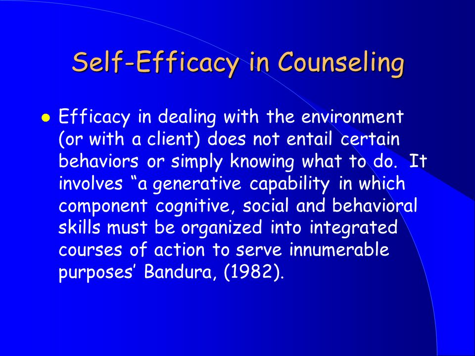 Self-Efficacy in Counseling l Efficacy in dealing with the environment (or with a client) does not entail certain behaviors or simply knowing what to do.