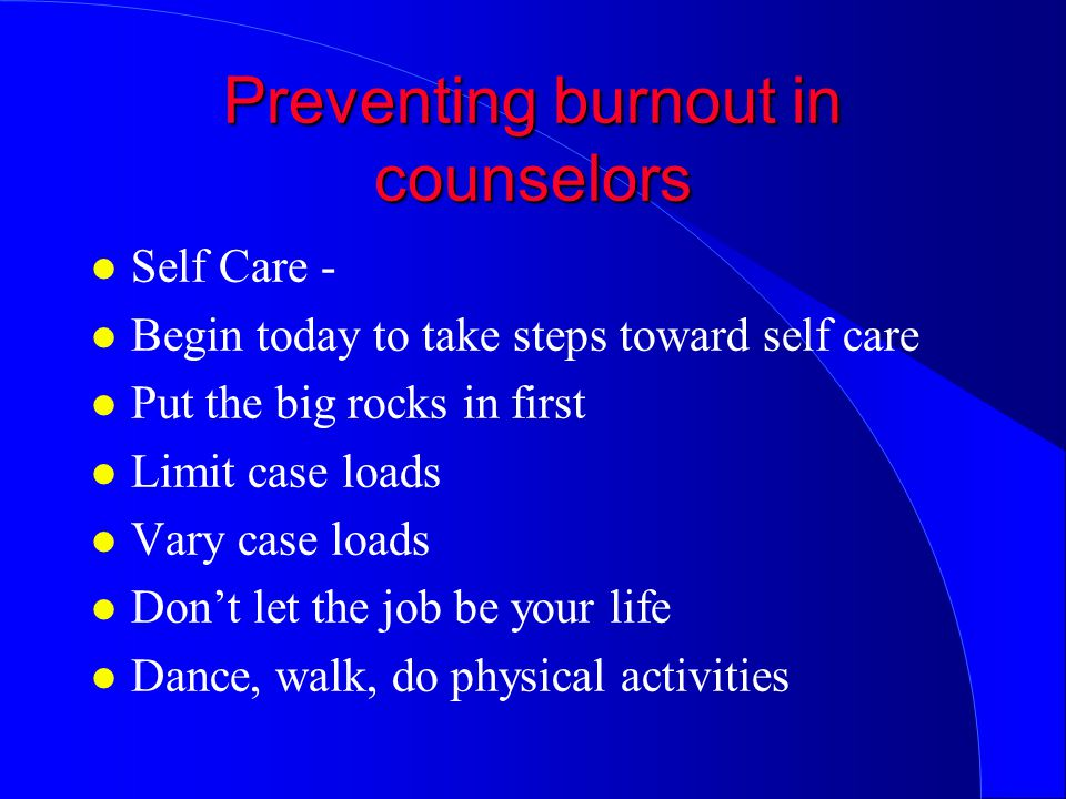 Preventing burnout in counselors l Self Care - l Begin today to take steps toward self care l Put the big rocks in first l Limit case loads l Vary case loads l Don't let the job be your life l Dance, walk, do physical activities