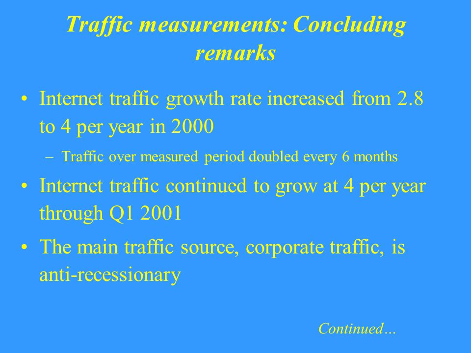 Traffic measurements: Concluding remarks Internet traffic growth rate increased from 2.8 to 4 per year in 2000 –Traffic over measured period doubled every 6 months Internet traffic continued to grow at 4 per year through Q1 2001 The main traffic source, corporate traffic, is anti-recessionary Continued…
