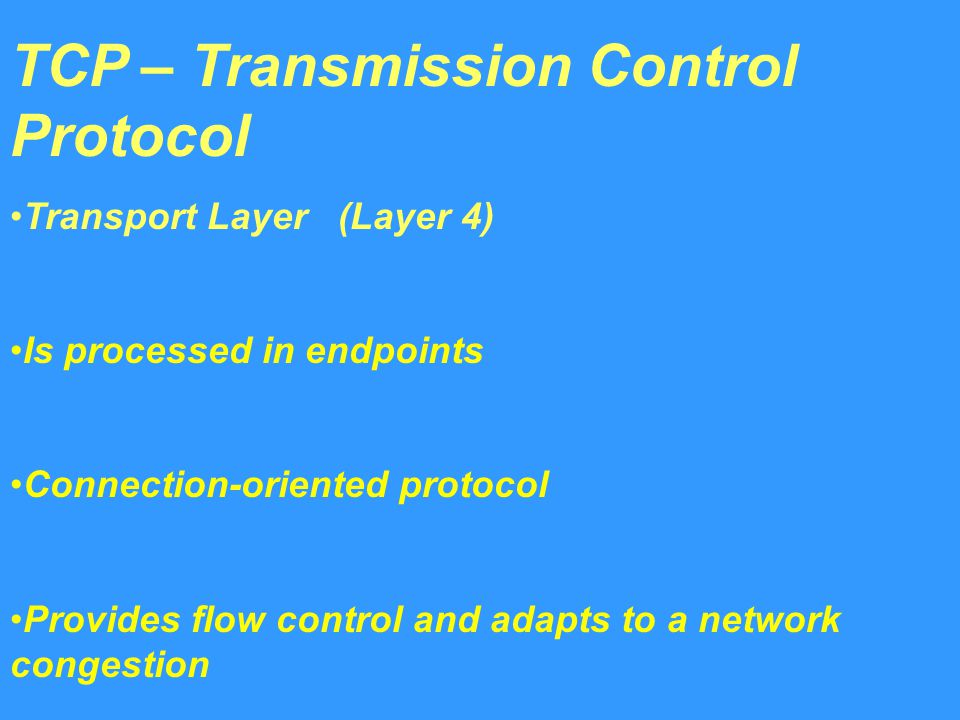 TCP – Transmission Control Protocol Transport Layer (Layer 4) Is processed in endpoints Connection-oriented protocol Provides flow control and adapts to a network congestion