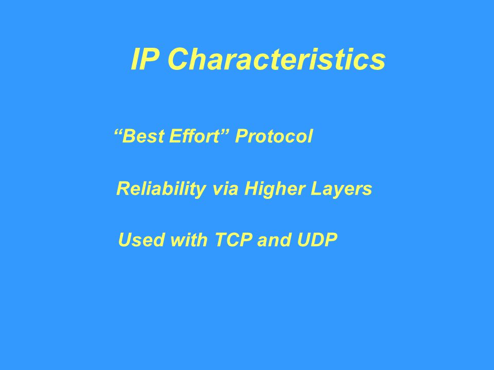 IP Characteristics Best Effort Protocol Reliability via Higher Layers Used with TCP and UDP