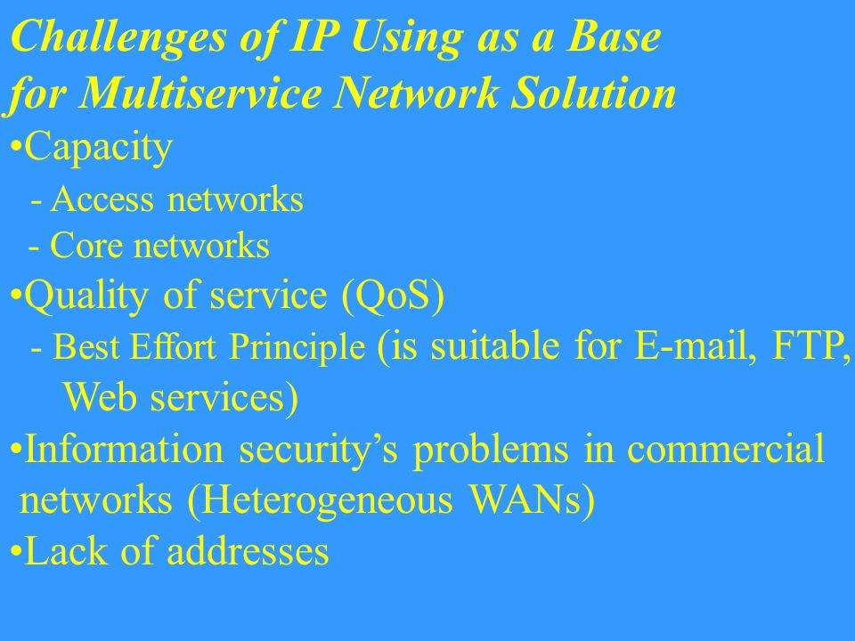 Challenges of IP Using as a Base for Multiservice Network Solution Capacity - Access networks - Core networks Quality of service (QoS) - Best Effort Principle (is suitable for E-mail, FTP, Web services) Information security's problems in commercial networks (Heterogeneous WANs) Lack of addresses