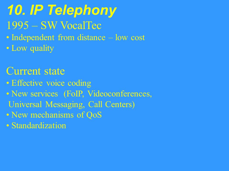 10. IP Telephony 1995 – SW VocalTec Independent from distance – low cost Low quality Current state Effective voice coding New services (FoIP, Videocon
