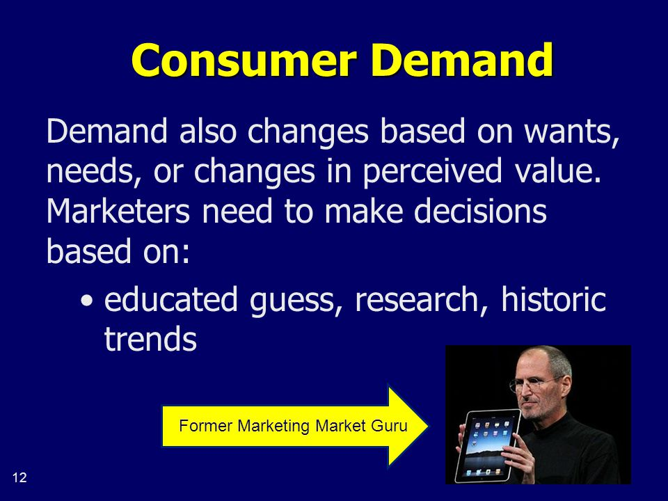 12 Consumer Demand Demand also changes based on wants, needs, or changes in perceived value.