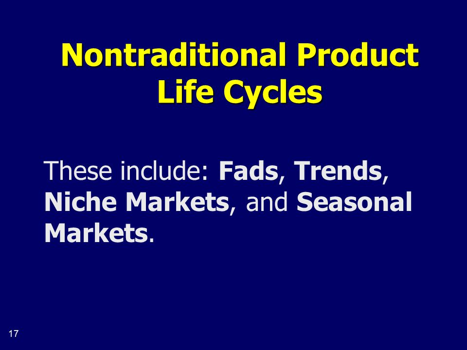 17 Nontraditional Product Life Cycles These include: Fads, Trends, Niche Markets, and Seasonal Markets.