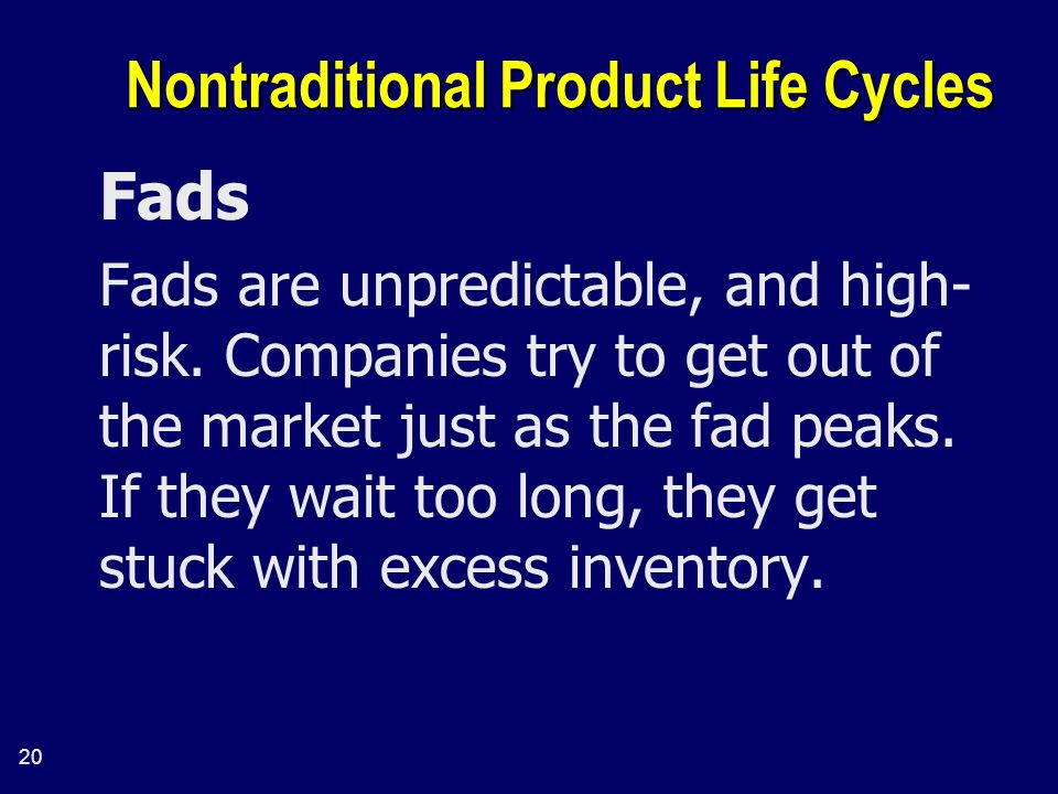 20 Nontraditional Product Life Cycles Fads Fads are unpredictable, and high- risk.