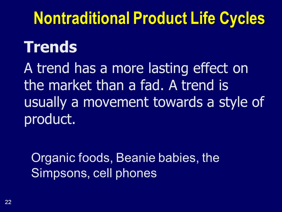 22 Nontraditional Product Life Cycles Trends A trend has a more lasting effect on the market than a fad.