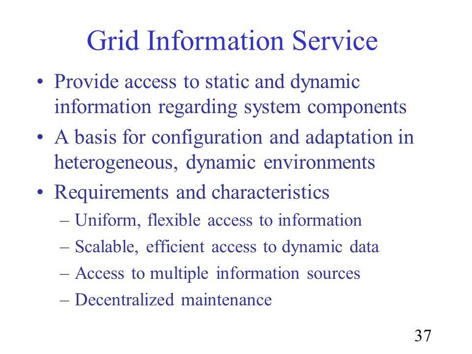 37 Grid Information Service Provide access to static and dynamic information regarding system components A basis for configuration and adaptation in heterogeneous, dynamic environments Requirements and characteristics –Uniform, flexible access to information –Scalable, efficient access to dynamic data –Access to multiple information sources –Decentralized maintenance