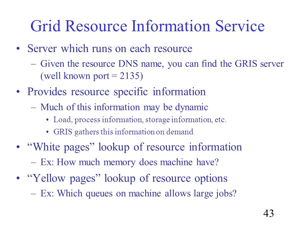 43 Grid Resource Information Service Server which runs on each resource –Given the resource DNS name, you can find the GRIS server (well known port = 2135) Provides resource specific information –Much of this information may be dynamic Load, process information, storage information, etc.