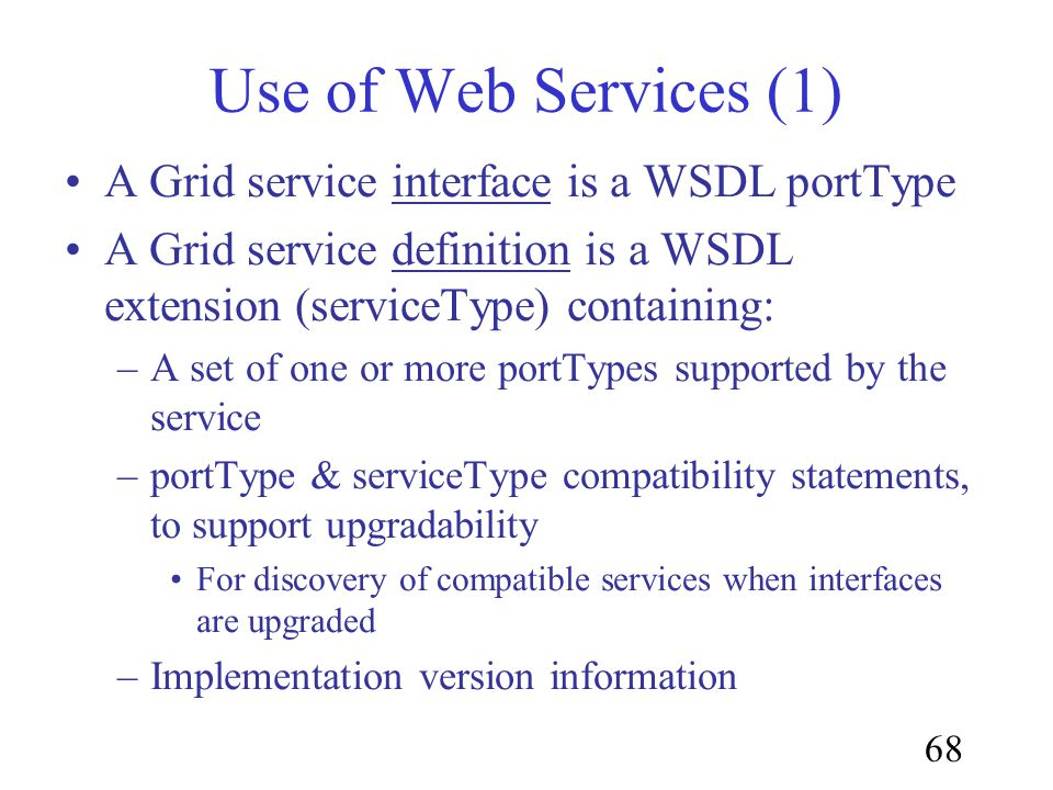 68 Use of Web Services (1) A Grid service interface is a WSDL portType A Grid service definition is a WSDL extension (serviceType) containing: –A set of one or more portTypes supported by the service –portType & serviceType compatibility statements, to support upgradability For discovery of compatible services when interfaces are upgraded –Implementation version information