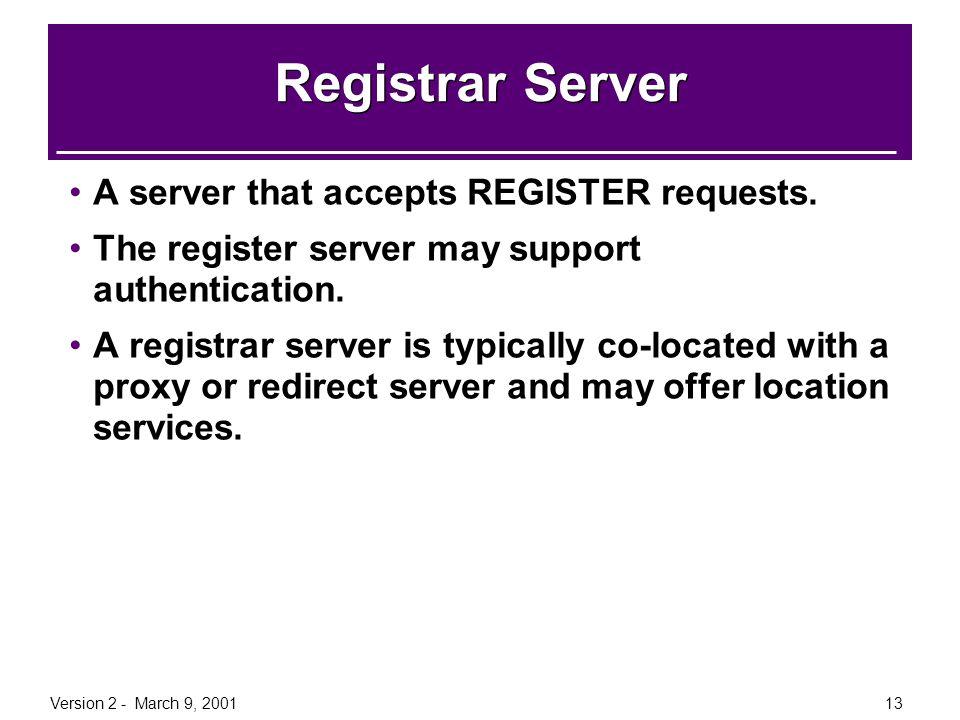 Version 2 - March 9, 200113 Registrar Server A server that accepts REGISTER requests. The register server may support authentication. A registrar serv