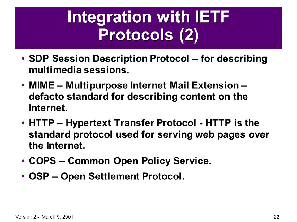Version 2 - March 9, 200122 Integration with IETF Protocols (2) SDP Session Description Protocol – for describing multimedia sessions. MIME – Multipur