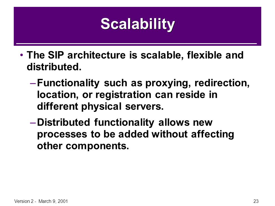 Version 2 - March 9, 200123 Scalability The SIP architecture is scalable, flexible and distributed. –Functionality such as proxying, redirection, loca