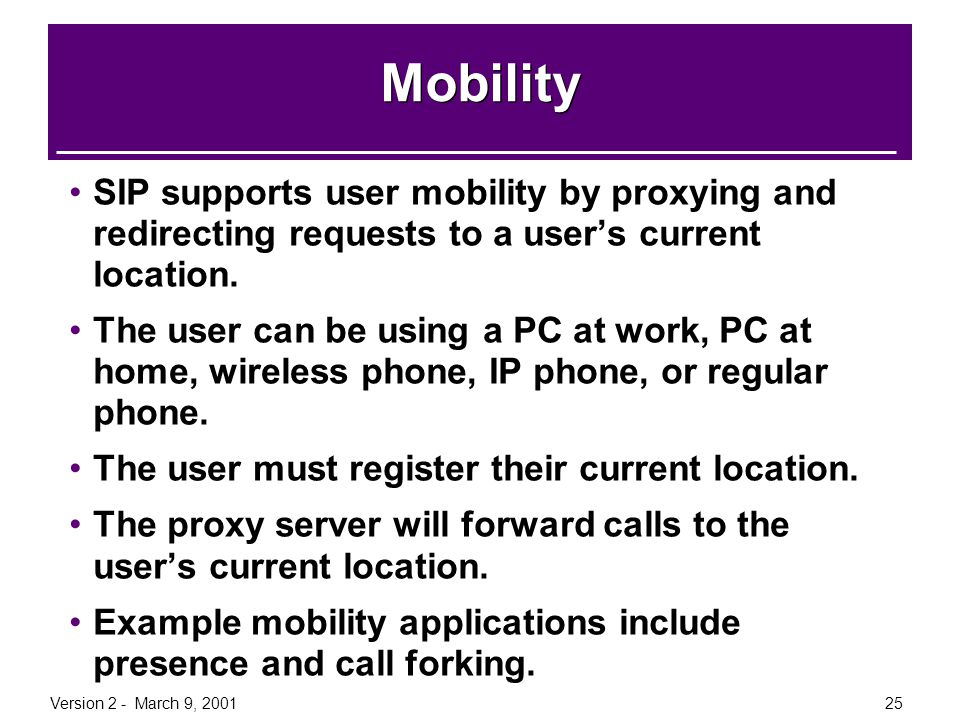 Version 2 - March 9, 200125 Mobility SIP supports user mobility by proxying and redirecting requests to a user's current location. The user can be usi