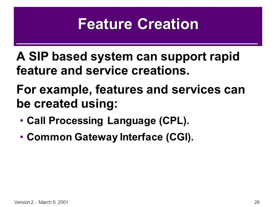 Version 2 - March 9, 200126 Feature Creation A SIP based system can support rapid feature and service creations. For example, features and services ca