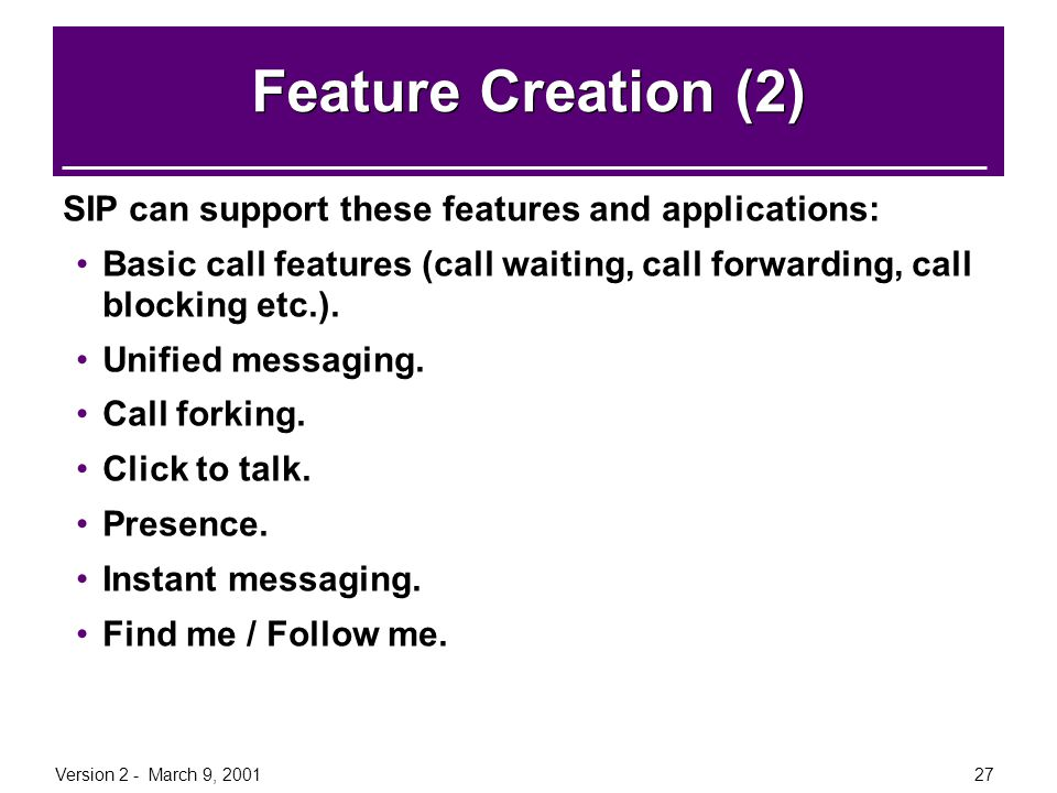 Version 2 - March 9, 200127 Feature Creation (2) SIP can support these features and applications: Basic call features (call waiting, call forwarding,