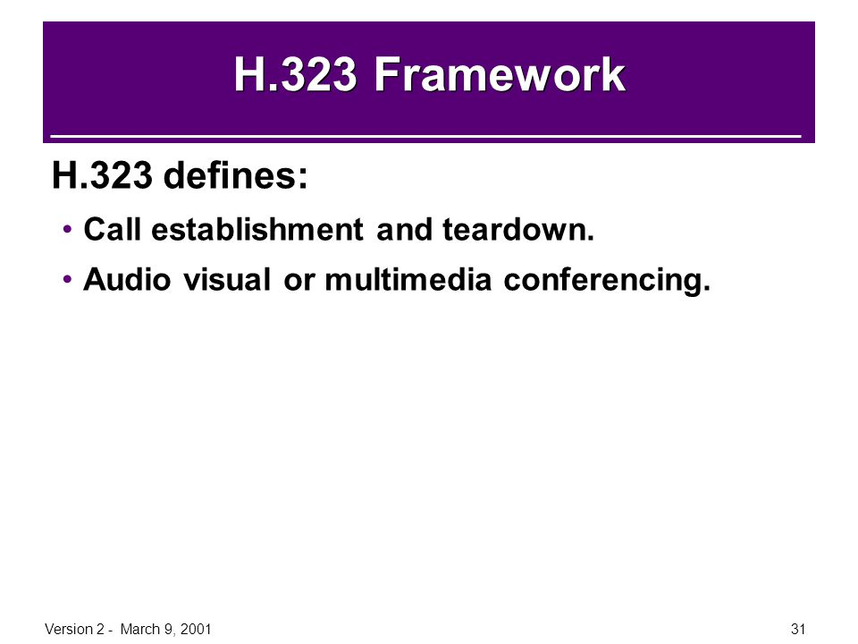 Version 2 - March 9, 200131 H.323 Framework H.323 defines: Call establishment and teardown. Audio visual or multimedia conferencing.