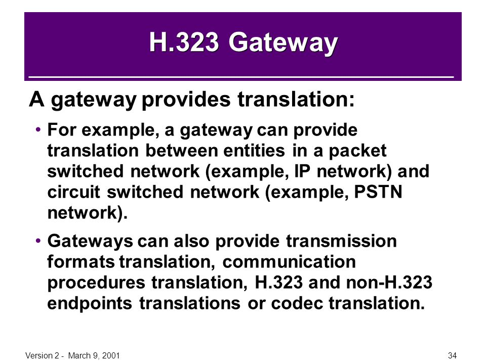 Version 2 - March 9, 200134 H.323 Gateway A gateway provides translation: For example, a gateway can provide translation between entities in a packet