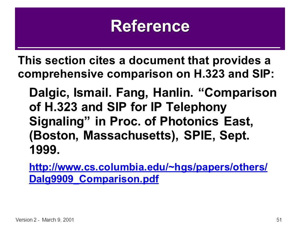 Version 2 - March 9, 200151 Reference This section cites a document that provides a comprehensive comparison on H.323 and SIP: Dalgic, Ismail. Fang, H