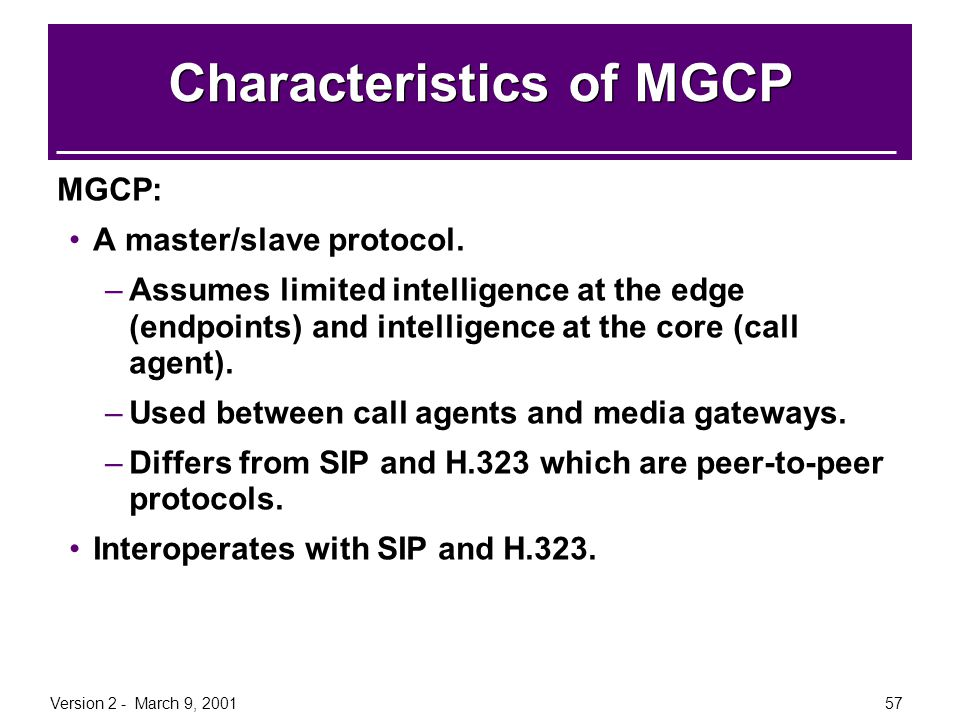 Version 2 - March 9, 200157 Characteristics of MGCP MGCP: A master/slave protocol. –Assumes limited intelligence at the edge (endpoints) and intellige