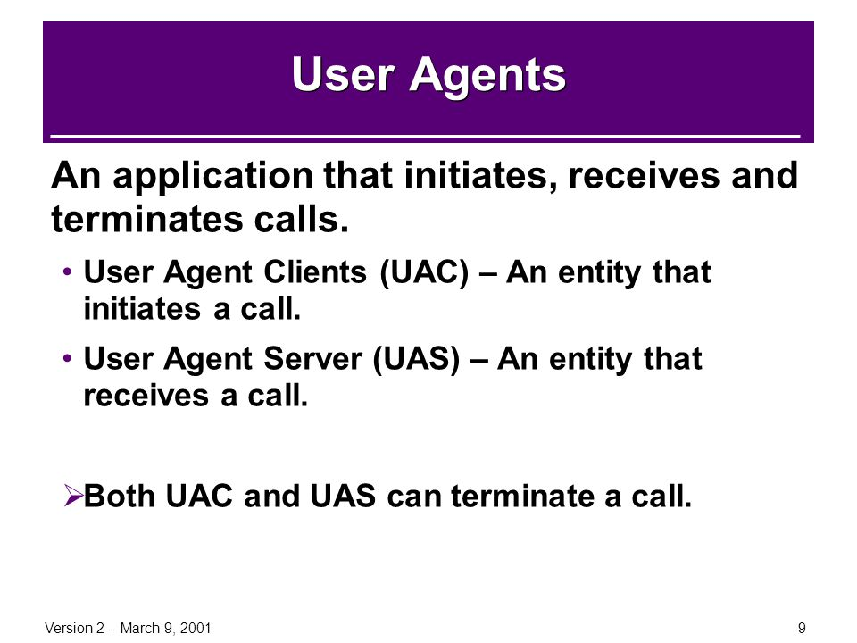 Version 2 - March 9, 20019 User Agents An application that initiates, receives and terminates calls. User Agent Clients (UAC) – An entity that initiat