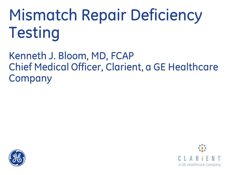 Mismatch Repair Deficiency Testing Kenneth J. Bloom, MD, FCAP Chief Medical Officer, Clarient, a GE Healthcare Company