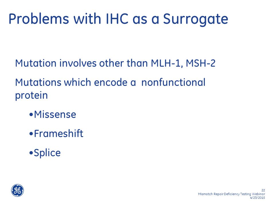 22 Mismatch Repair Deficiency Testing Webinar 4/23/2015 Problems with IHC as a Surrogate Mutation involves other than MLH-1, MSH-2 Mutations which enc
