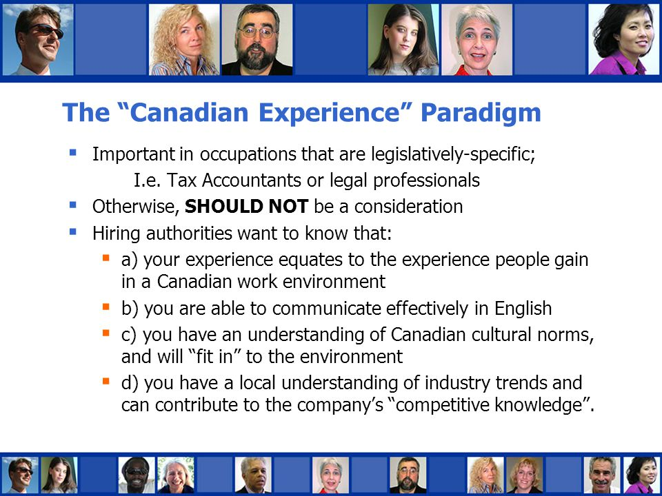 Your Experience = Canadian Experience  Have your education reviewed by WES (World Education Services)  Highlight work experience with internationally recognized organizations (on your resume and interview)  Focus on what you did; be very specific about the tasks of your role