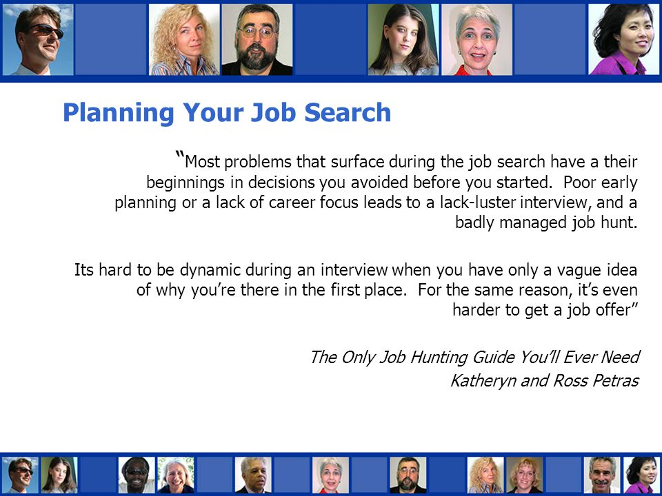 Planning Your Search  Research companies  Know who you want to work for, what you want to do, and why  Organize your job search  Keep a Log Book  Know where, when, and how you sent your resume, who you addressed it to, when and how you followed-up, to whom you spoke, their title, and details/instructions for moving forward  Plan your 30-second summary