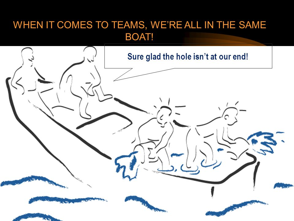 Sure glad the hole isn't at our end! WHEN IT COMES TO TEAMS, WE'RE ALL IN THE SAME BOAT!
