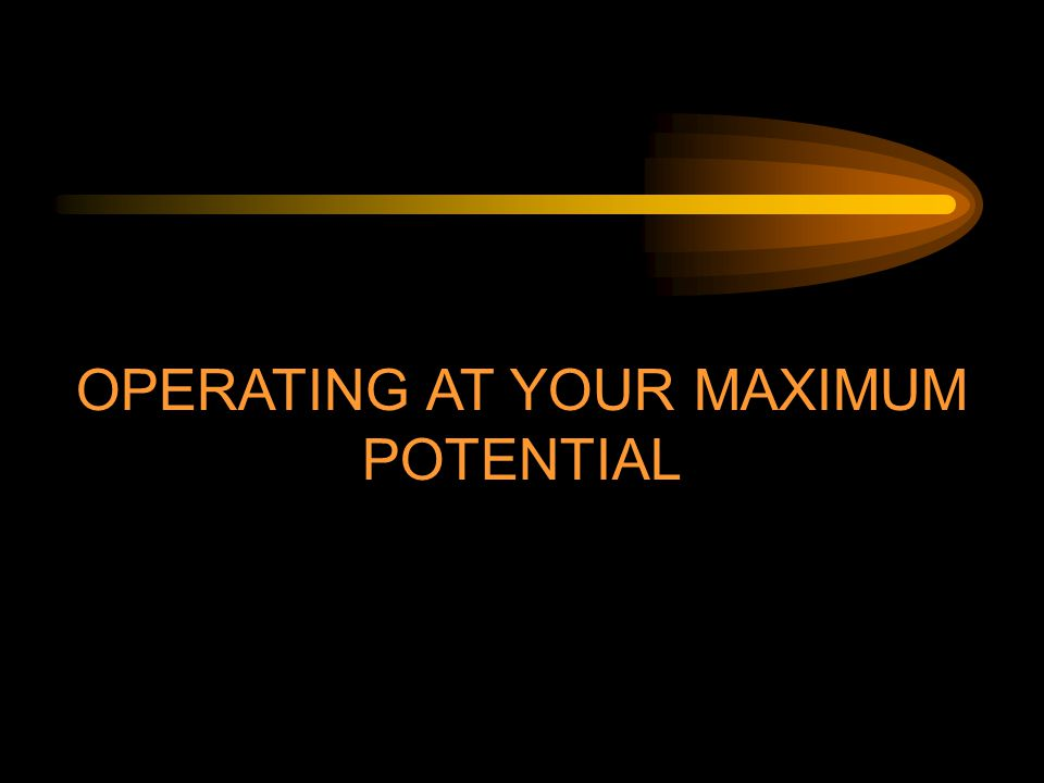 OPERATING AT YOUR MAXIMUM POTENTIAL