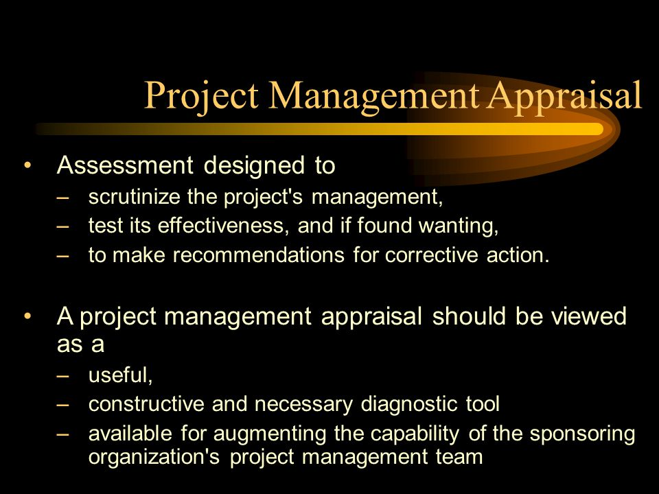 Project Management Appraisal Assessment designed to –scrutinize the project s management, –test its effectiveness, and if found wanting, –to make recommendations for corrective action.