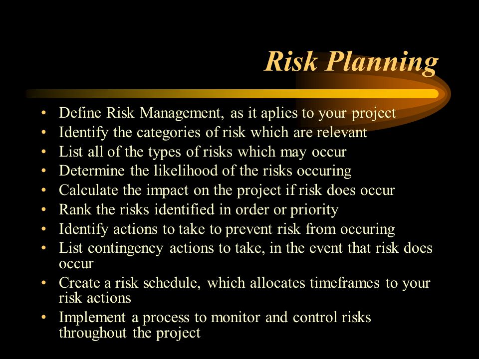 Risk Planning Define Risk Management, as it aplies to your project Identify the categories of risk which are relevant List all of the types of risks which may occur Determine the likelihood of the risks occuring Calculate the impact on the project if risk does occur Rank the risks identified in order or priority Identify actions to take to prevent risk from occuring List contingency actions to take, in the event that risk does occur Create a risk schedule, which allocates timeframes to your risk actions Implement a process to monitor and control risks throughout the project