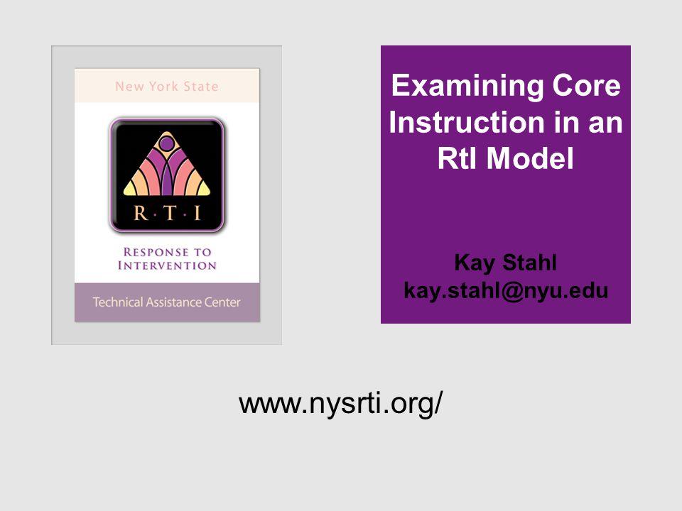 Examining Core Instruction in an RtI Model Kay Stahl kay.stahl@nyu.edu www.nysrti.org/