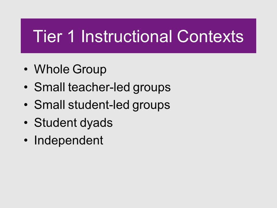 Tier 1 Instructional Contexts Whole Group Small teacher-led groups Small student-led groups Student dyads Independent
