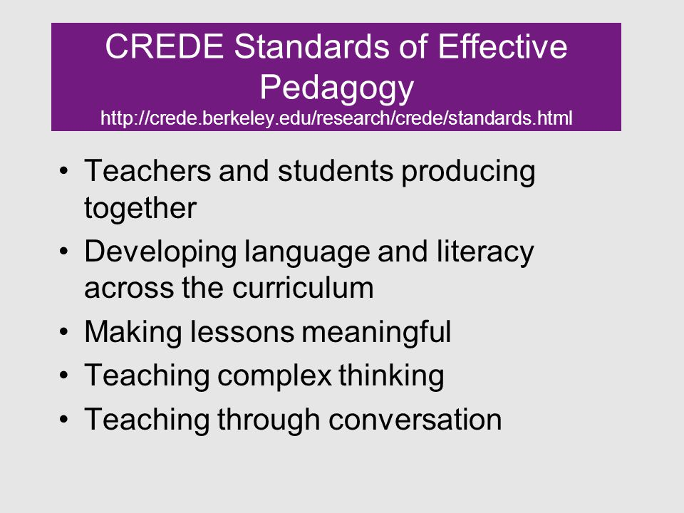 CREDE Standards of Effective Pedagogy http://crede.berkeley.edu/research/crede/standards.html Teachers and students producing together Developing language and literacy across the curriculum Making lessons meaningful Teaching complex thinking Teaching through conversation