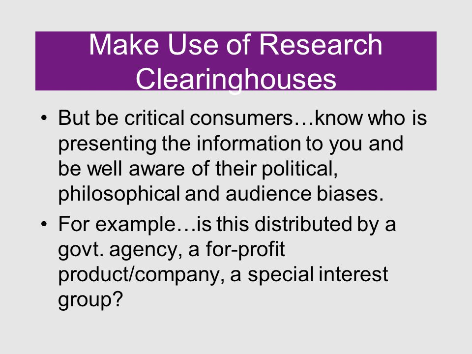 Make Use of Research Clearinghouses But be critical consumers…know who is presenting the information to you and be well aware of their political, philosophical and audience biases.