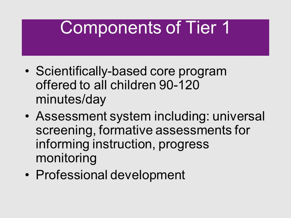Components of Tier 1 Scientifically-based core program offered to all children 90-120 minutes/day Assessment system including: universal screening, formative assessments for informing instruction, progress monitoring Professional development