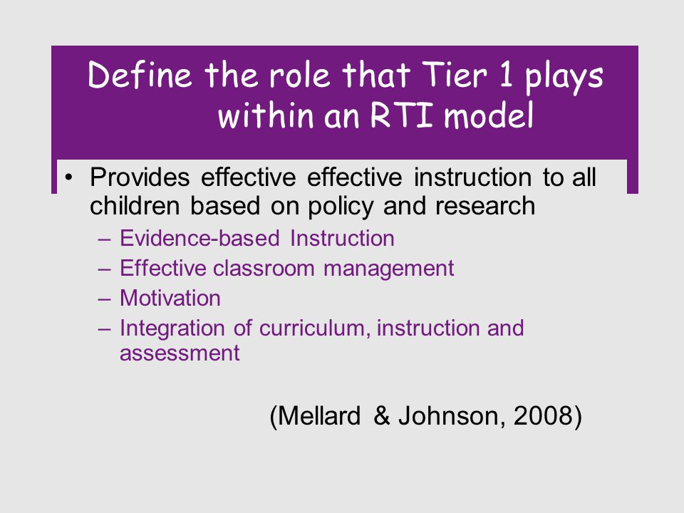 Define the role that Tier 1 plays within an RTI model Provides effective effective instruction to all children based on policy and research –Evidence-based Instruction –Effective classroom management –Motivation –Integration of curriculum, instruction and assessment (Mellard & Johnson, 2008)