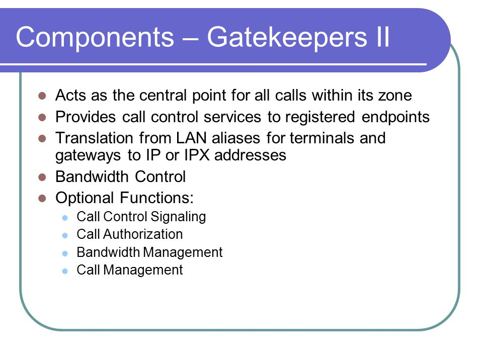 Components – Gatekeepers II Acts as the central point for all calls within its zone Provides call control services to registered endpoints Translation from LAN aliases for terminals and gateways to IP or IPX addresses Bandwidth Control Optional Functions: Call Control Signaling Call Authorization Bandwidth Management Call Management