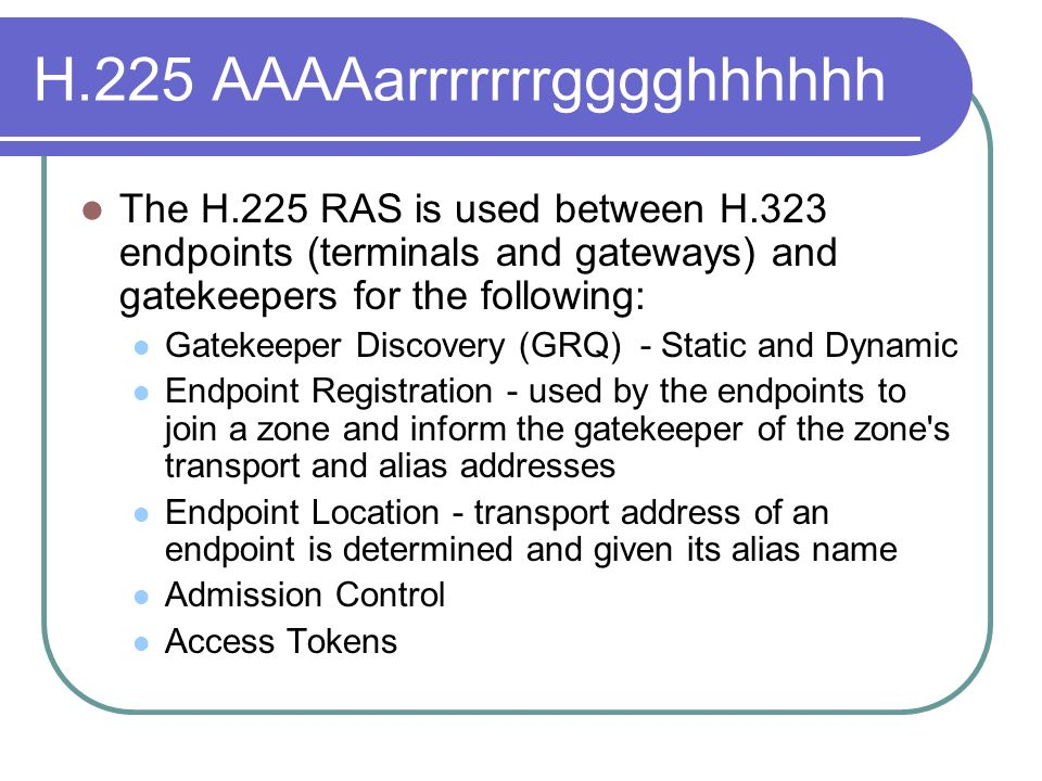 H.225 AAAAarrrrrrrgggghhhhhh The H.225 RAS is used between H.323 endpoints (terminals and gateways) and gatekeepers for the following: Gatekeeper Discovery (GRQ) - Static and Dynamic Endpoint Registration - used by the endpoints to join a zone and inform the gatekeeper of the zone s transport and alias addresses Endpoint Location - transport address of an endpoint is determined and given its alias name Admission Control Access Tokens