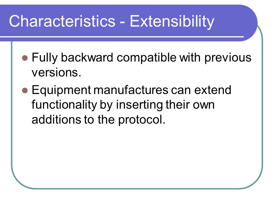 Characteristics - Extensibility Fully backward compatible with previous versions.