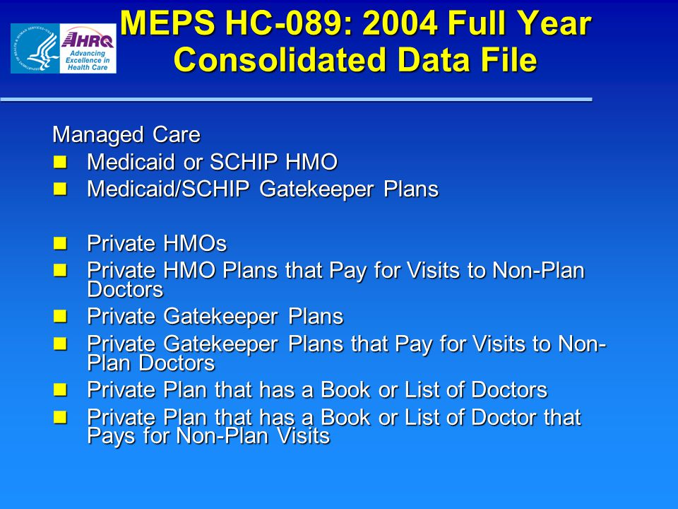 MEPS HC-089: 2004 Full Year Consolidated Data File Managed Care Medicaid or SCHIP HMO Medicaid or SCHIP HMO Medicaid/SCHIP Gatekeeper Plans Medicaid/SCHIP Gatekeeper Plans Private HMOs Private HMOs Private HMO Plans that Pay for Visits to Non-Plan Doctors Private HMO Plans that Pay for Visits to Non-Plan Doctors Private Gatekeeper Plans Private Gatekeeper Plans Private Gatekeeper Plans that Pay for Visits to Non- Plan Doctors Private Gatekeeper Plans that Pay for Visits to Non- Plan Doctors Private Plan that has a Book or List of Doctors Private Plan that has a Book or List of Doctors Private Plan that has a Book or List of Doctor that Pays for Non-Plan Visits Private Plan that has a Book or List of Doctor that Pays for Non-Plan Visits