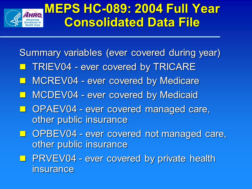MEPS HC-089: 2004 Full Year Consolidated Data File Summary variables (ever covered during year) TRIEV04 - ever covered by TRICARE TRIEV04 - ever covered by TRICARE MCREV04 - ever covered by Medicare MCREV04 - ever covered by Medicare MCDEV04 - ever covered by Medicaid MCDEV04 - ever covered by Medicaid OPAEV04 - ever covered managed care, other public insurance OPAEV04 - ever covered managed care, other public insurance OPBEV04 - ever covered not managed care, other public insurance OPBEV04 - ever covered not managed care, other public insurance PRVEV04 - ever covered by private health insurance PRVEV04 - ever covered by private health insurance
