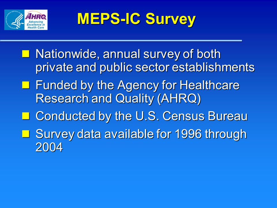 MEPS-IC Survey Nationwide, annual survey of both private and public sector establishments Nationwide, annual survey of both private and public sector establishments Funded by the Agency for Healthcare Research and Quality (AHRQ) Funded by the Agency for Healthcare Research and Quality (AHRQ) Conducted by the U.S.