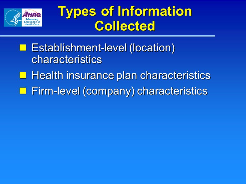 Types of Information Collected Establishment-level (location) characteristics Establishment-level (location) characteristics Health insurance plan characteristics Health insurance plan characteristics Firm-level (company) characteristics Firm-level (company) characteristics