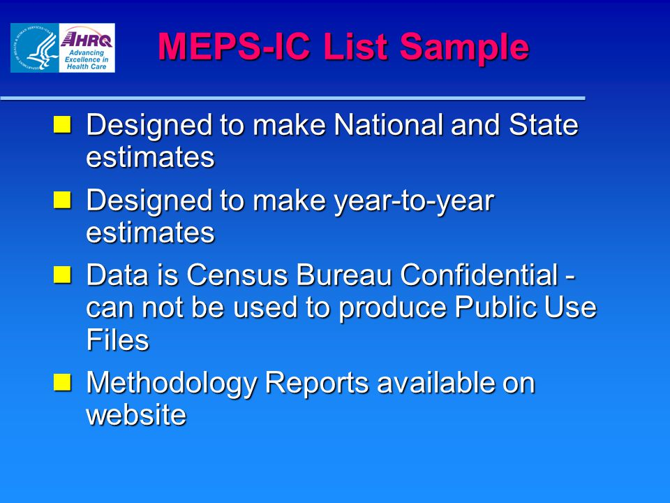 MEPS-IC List Sample Designed to make National and State estimates Designed to make National and State estimates Designed to make year-to-year estimates Designed to make year-to-year estimates Data is Census Bureau Confidential - can not be used to produce Public Use Files Data is Census Bureau Confidential - can not be used to produce Public Use Files Methodology Reports available on website Methodology Reports available on website