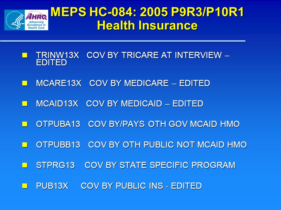 MEPS HC-084: 2005 P9R3/P10R1 Health Insurance TRINW13X COV BY TRICARE AT INTERVIEW – EDITED TRINW13X COV BY TRICARE AT INTERVIEW – EDITED MCARE13X COV BY MEDICARE – EDITED MCARE13X COV BY MEDICARE – EDITED MCAID13X COV BY MEDICAID – EDITED MCAID13X COV BY MEDICAID – EDITED OTPUBA13 COV BY/PAYS OTH GOV MCAID HMO OTPUBA13 COV BY/PAYS OTH GOV MCAID HMO OTPUBB13 COV BY OTH PUBLIC NOT MCAID HMO OTPUBB13 COV BY OTH PUBLIC NOT MCAID HMO STPRG13 COV BY STATE SPECIFIC PROGRAM STPRG13 COV BY STATE SPECIFIC PROGRAM PUB13X COV BY PUBLIC INS - EDITED PUB13X COV BY PUBLIC INS - EDITED